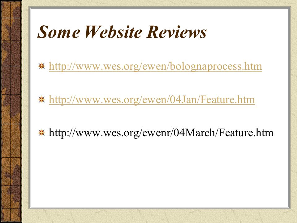 Some Website Reviews http://www.wes.org/ewen/bolognaprocess.htm http://www.wes.org/ewen/04Jan/Feature.htm http://www.wes.org/ewenr/04March/Feature.htm