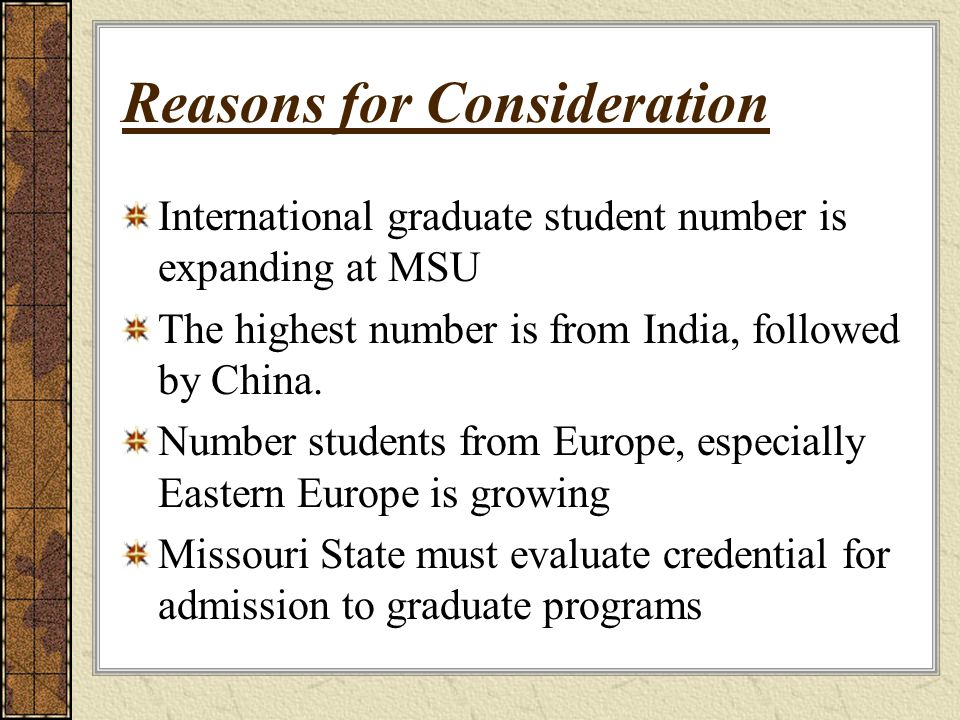 Reasons for Consideration International graduate student number is expanding at MSU The highest number is from India, followed by China. Number studen