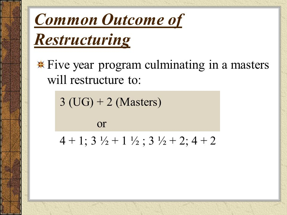 Common Outcome of Restructuring Five year program culminating in a masters will restructure to: 3 (UG) + 2 (Masters) or 4 + 1; 3 ½ + 1 ½ ; 3 ½ + 2; 4