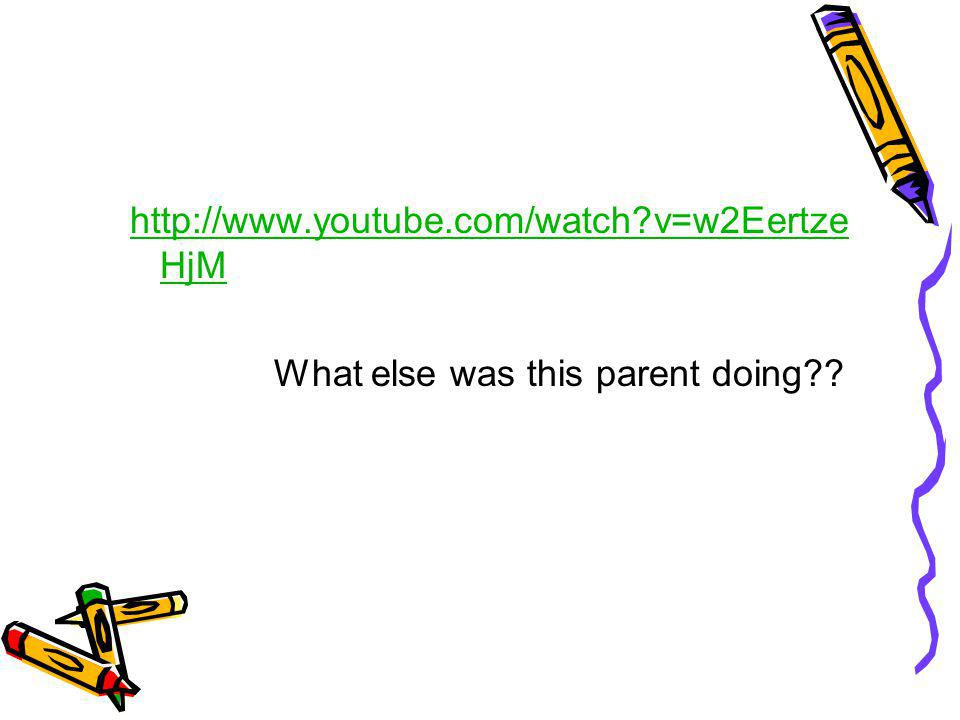 http://www.youtube.com/watch?v=w2Eertze HjM What else was this parent doing??