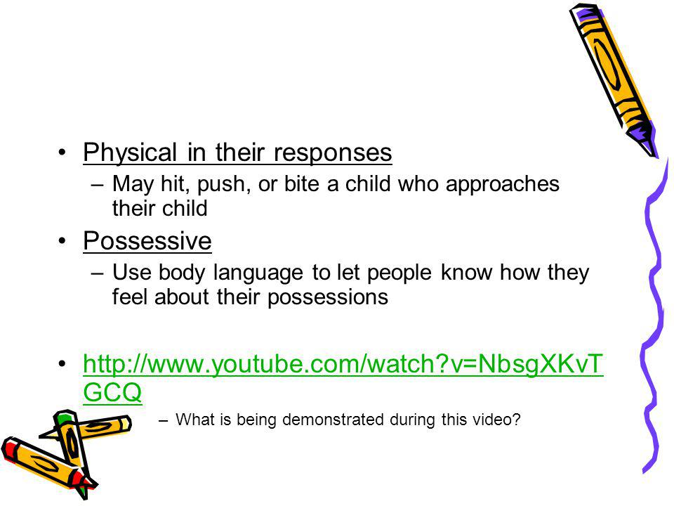 Physical in their responses –May hit, push, or bite a child who approaches their child Possessive –Use body language to let people know how they feel