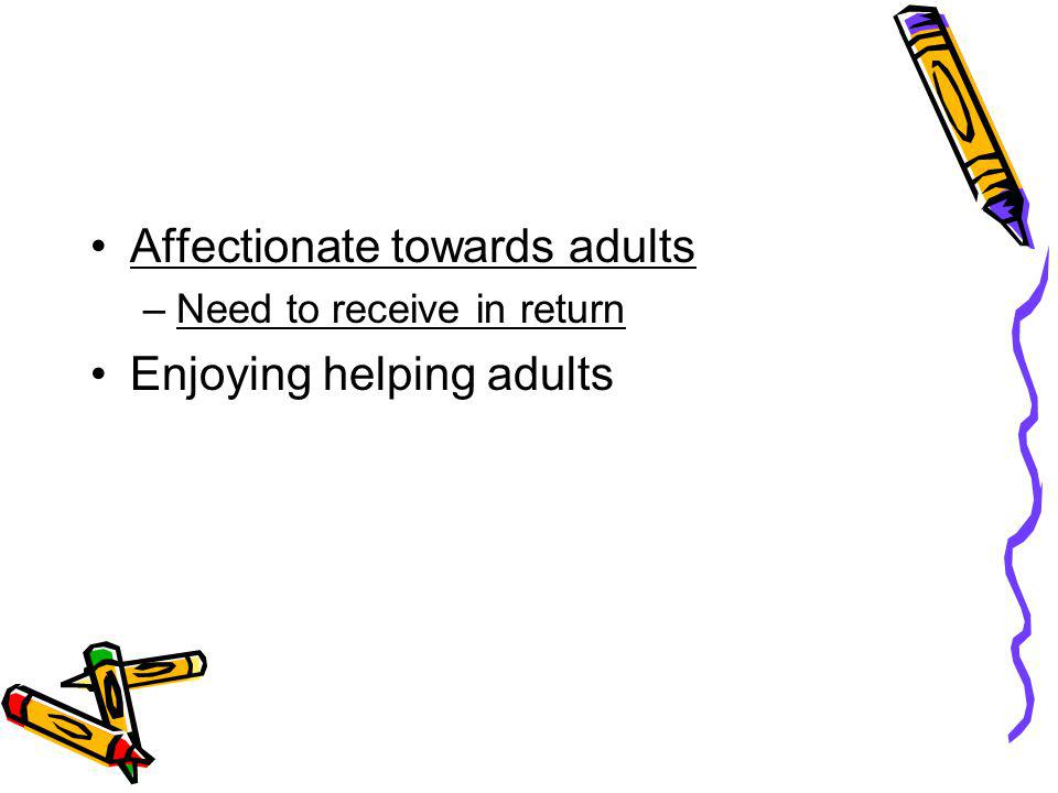 Affectionate towards adults –Need to receive in return Enjoying helping adults