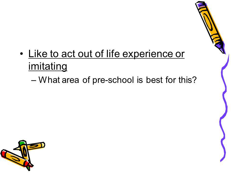 Like to act out of life experience or imitating –What area of pre-school is best for this?