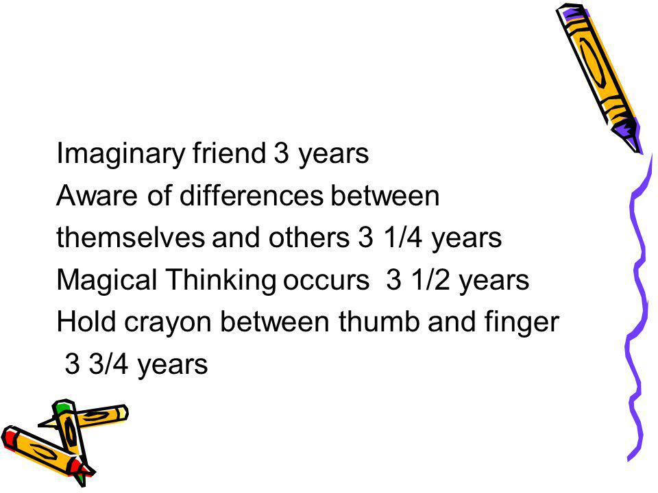 Imaginary friend 3 years Aware of differences between themselves and others 3 1/4 years Magical Thinking occurs 3 1/2 years Hold crayon between thumb