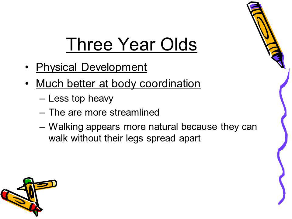 Three Year Olds Physical Development Much better at body coordination –Less top heavy –The are more streamlined –Walking appears more natural because