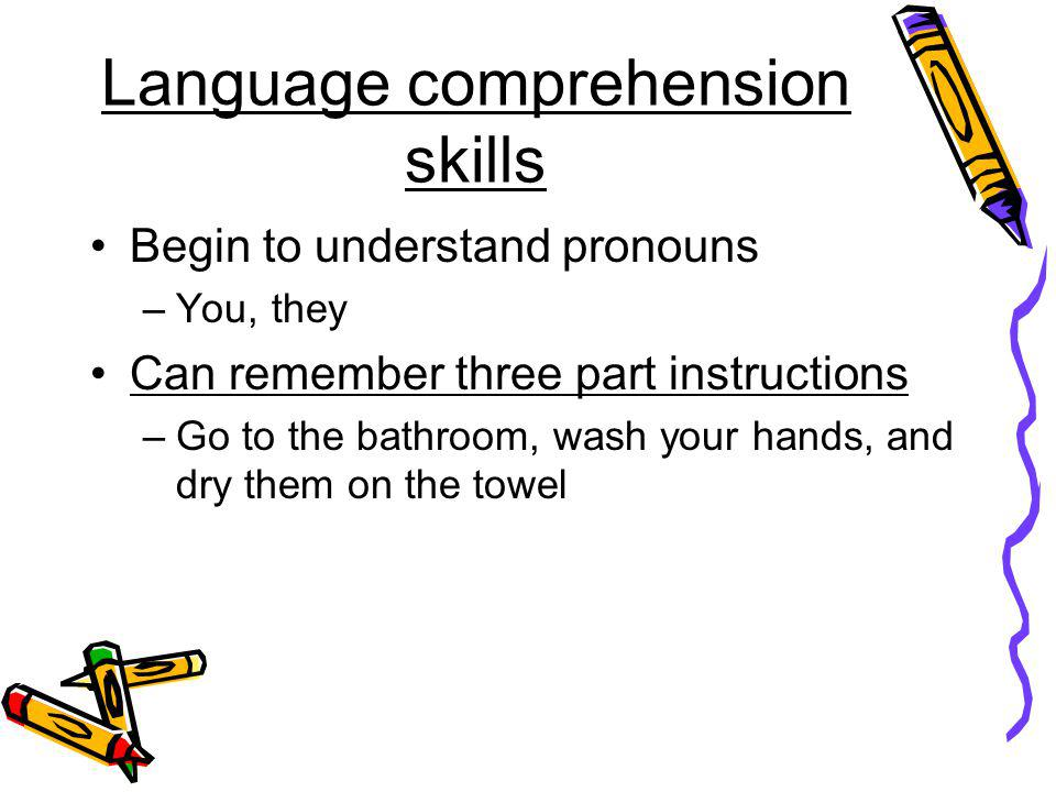 Language comprehension skills Begin to understand pronouns –You, they Can remember three part instructions –Go to the bathroom, wash your hands, and d