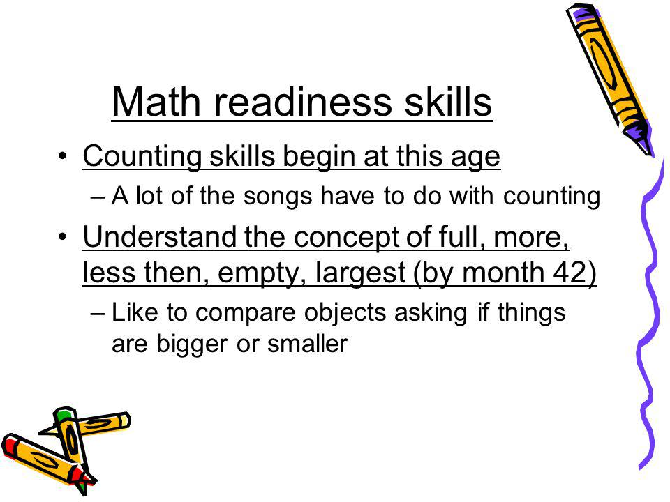 Math readiness skills Counting skills begin at this age –A lot of the songs have to do with counting Understand the concept of full, more, less then,