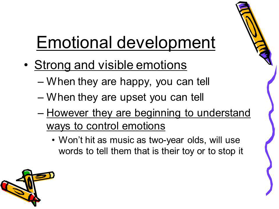 Emotional development Strong and visible emotions –When they are happy, you can tell –When they are upset you can tell –However they are beginning to