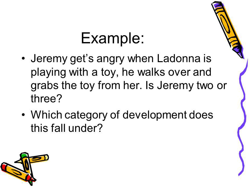 Example: Jeremy gets angry when Ladonna is playing with a toy, he walks over and grabs the toy from her. Is Jeremy two or three? Which category of dev