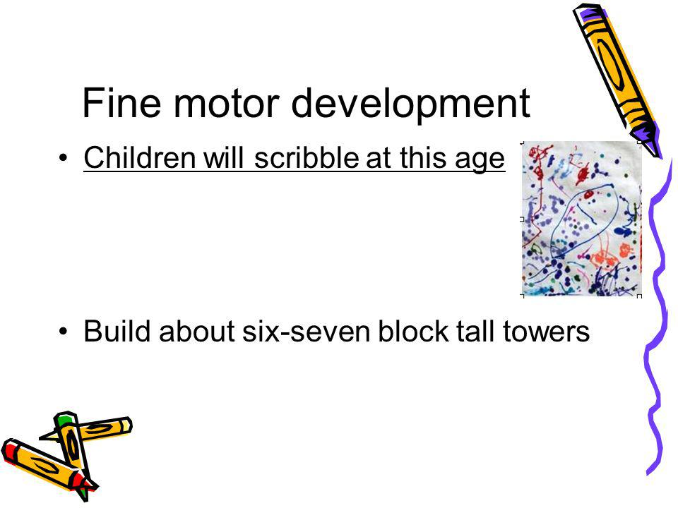 Fine motor development Children will scribble at this age Build about six-seven block tall towers