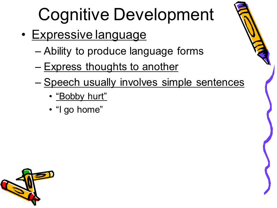 Cognitive Development Expressive language –Ability to produce language forms –Express thoughts to another –Speech usually involves simple sentences Bo