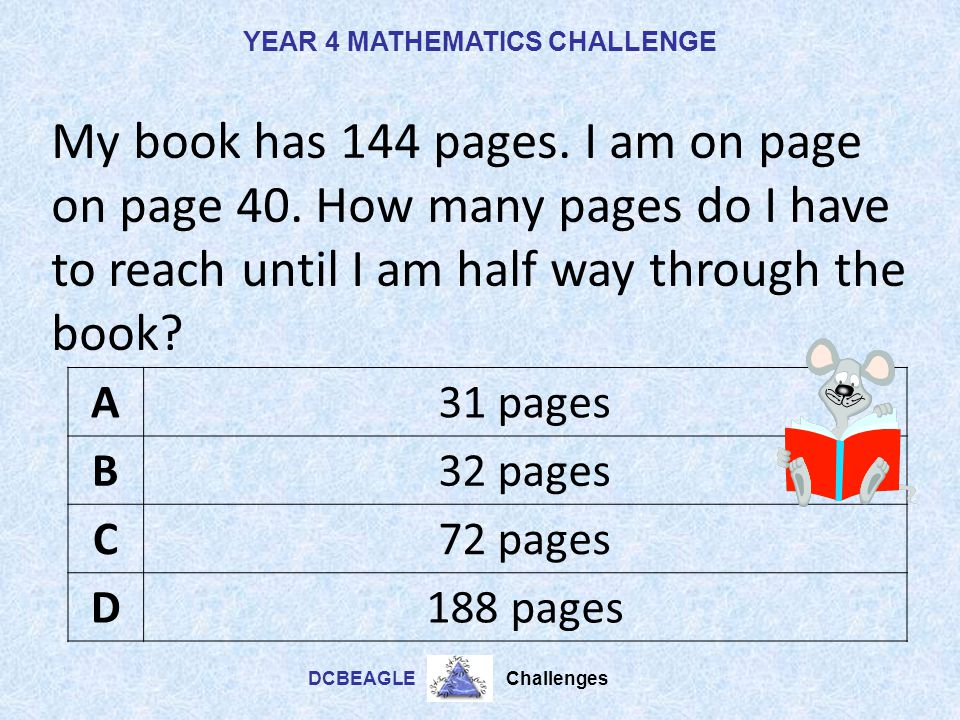 YEAR 4 MATHEMATICS CHALLENGE DCBEAGLE Challenges What is half of 56? A29 B28 C27 D26