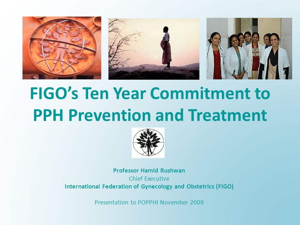 FIGOs Ten Year Commitment to PPH Prevention and Treatment Professor Hamid Rushwan Chief Executive International Federation of Gynecology and Obstetrics (FIGO) Presentation to POPPHI November 2009
