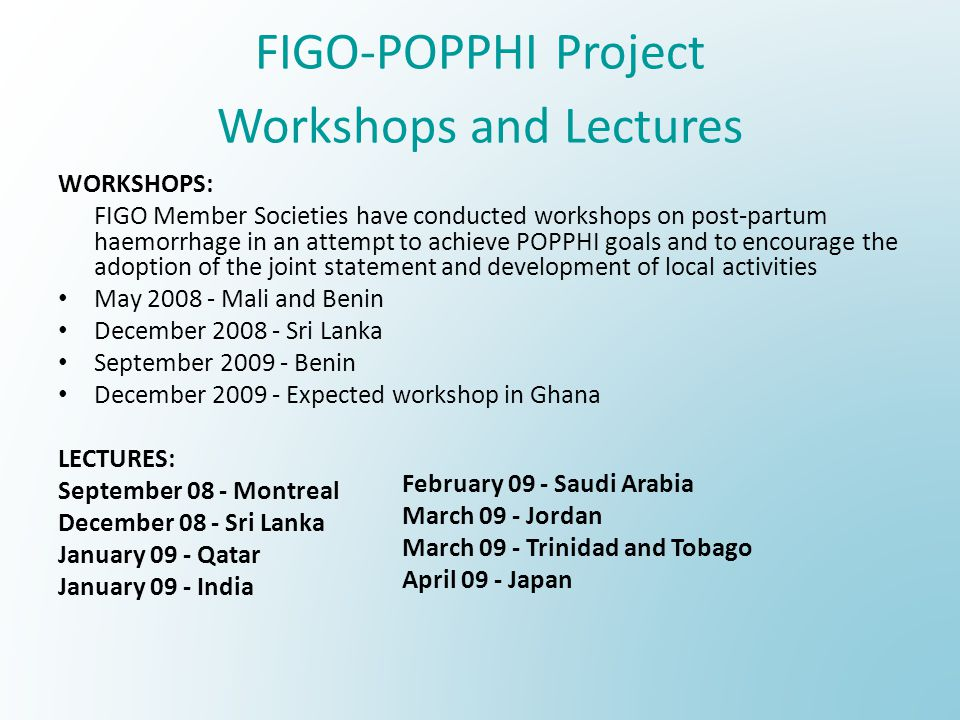 FIGO-POPPHI Project Workshops and Lectures WORKSHOPS: FIGO Member Societies have conducted workshops on post-partum haemorrhage in an attempt to achie