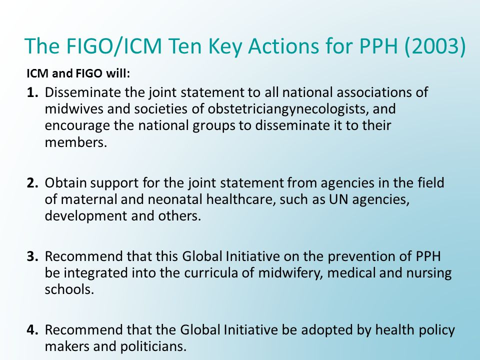 The FIGO/ICM Ten Key Actions for PPH (2003) ICM and FIGO will: 1.Disseminate the joint statement to all national associations of midwives and societies of obstetriciangynecologists, and encourage the national groups to disseminate it to their members.