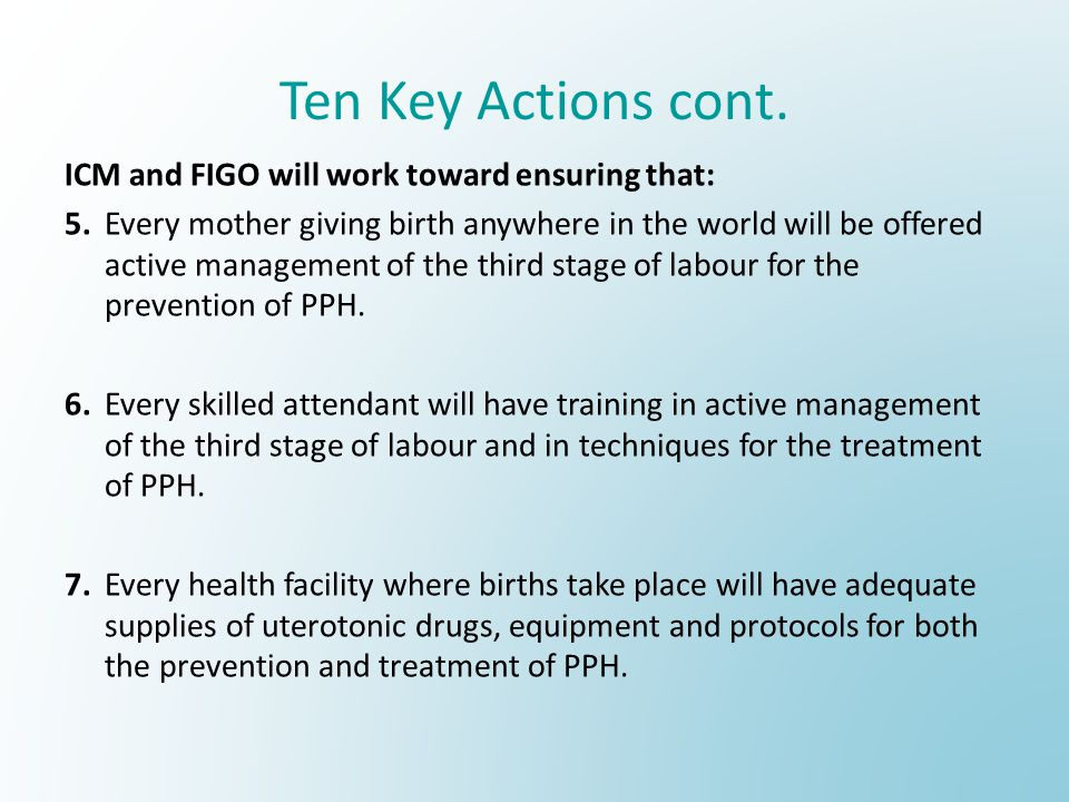 Ten Key Actions cont. ICM and FIGO will work toward ensuring that: 5.Every mother giving birth anywhere in the world will be offered active management