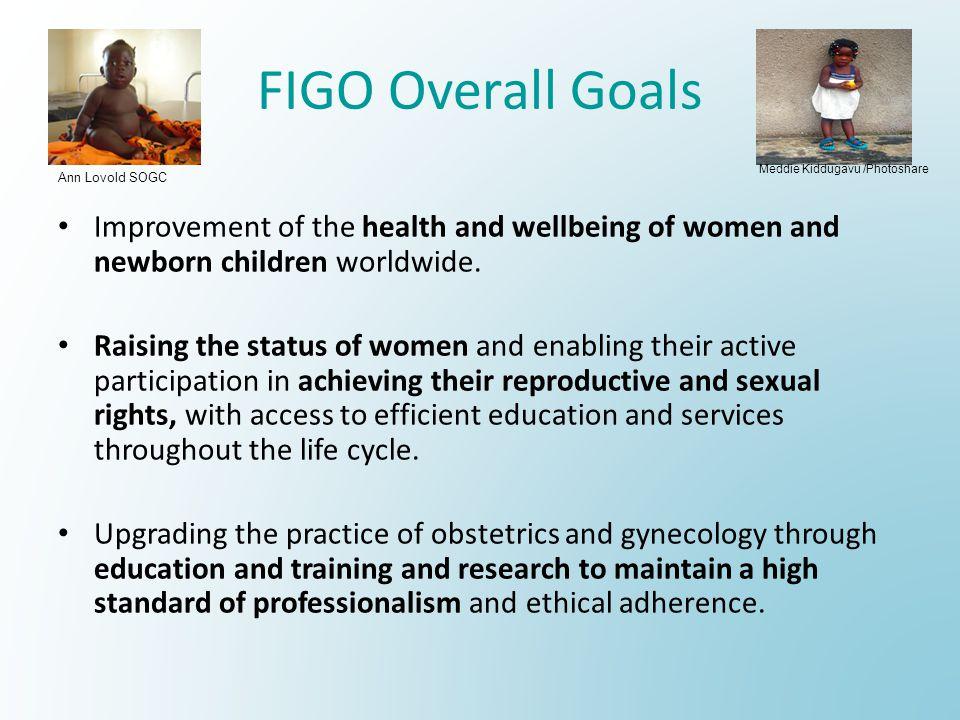 FIGO Overall Goals Improvement of the health and wellbeing of women and newborn children worldwide.