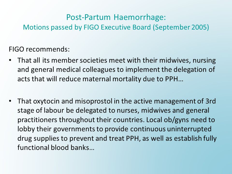 Post-Partum Haemorrhage: Motions passed by FIGO Executive Board (September 2005) FIGO recommends: That all its member societies meet with their midwiv