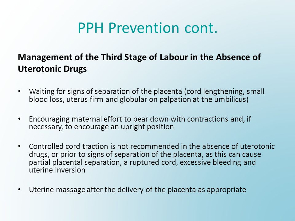 PPH Prevention cont. Management of the Third Stage of Labour in the Absence of Uterotonic Drugs Waiting for signs of separation of the placenta (cord