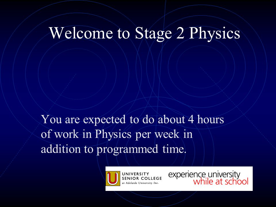 Welcome to Stage 2 Physics 1 ½ hours -weekly assignment 1 ½ hours-studying and learning from texts and notes etc 1 hour- Information Search, practical preparation, essays etc This is a rough guide only.