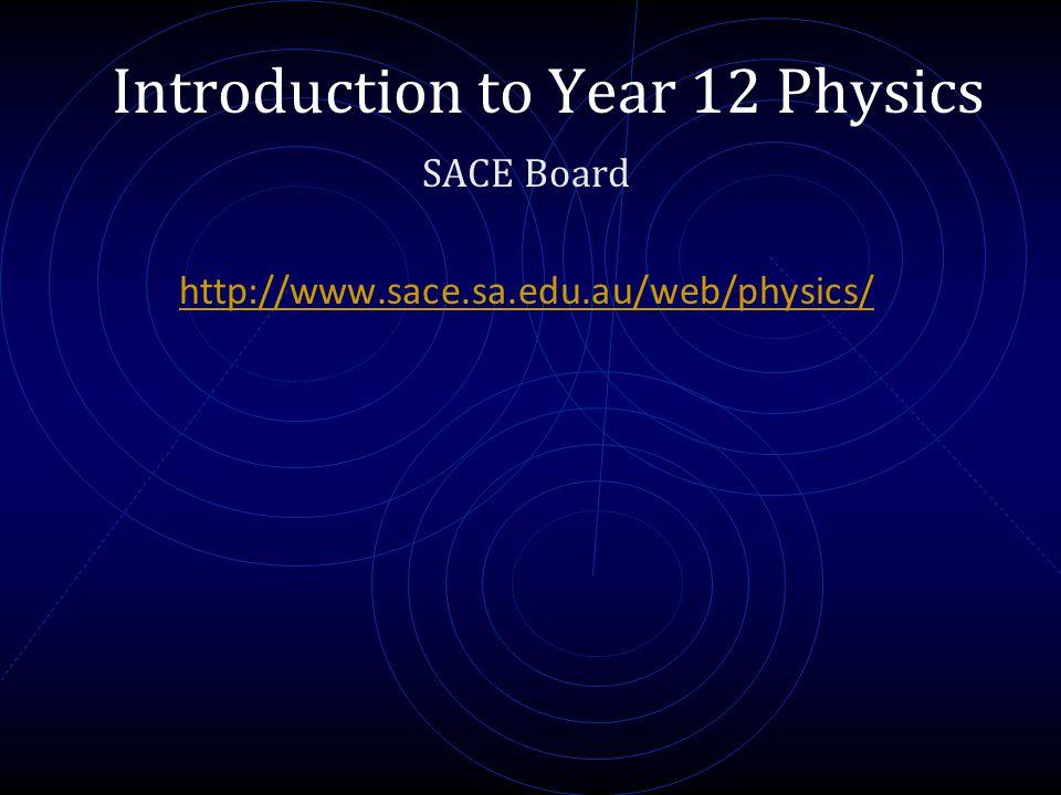 Introduction to Year 12 Physics SACE Board http://www.sace.sa.edu.au/web/physics/