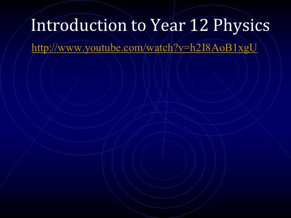 Introduction to Year 12 Physics http://www.youtube.com/watch?v=h2I8AoB1xgU