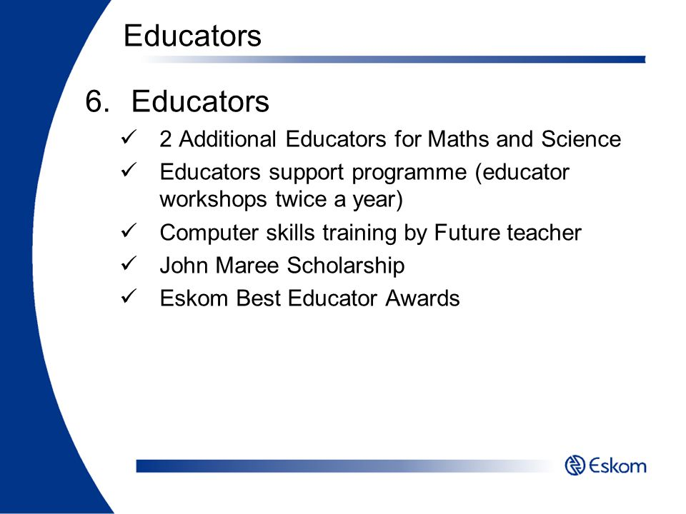 6.Educators 2 Additional Educators for Maths and Science Educators support programme (educator workshops twice a year) Computer skills training by Fut