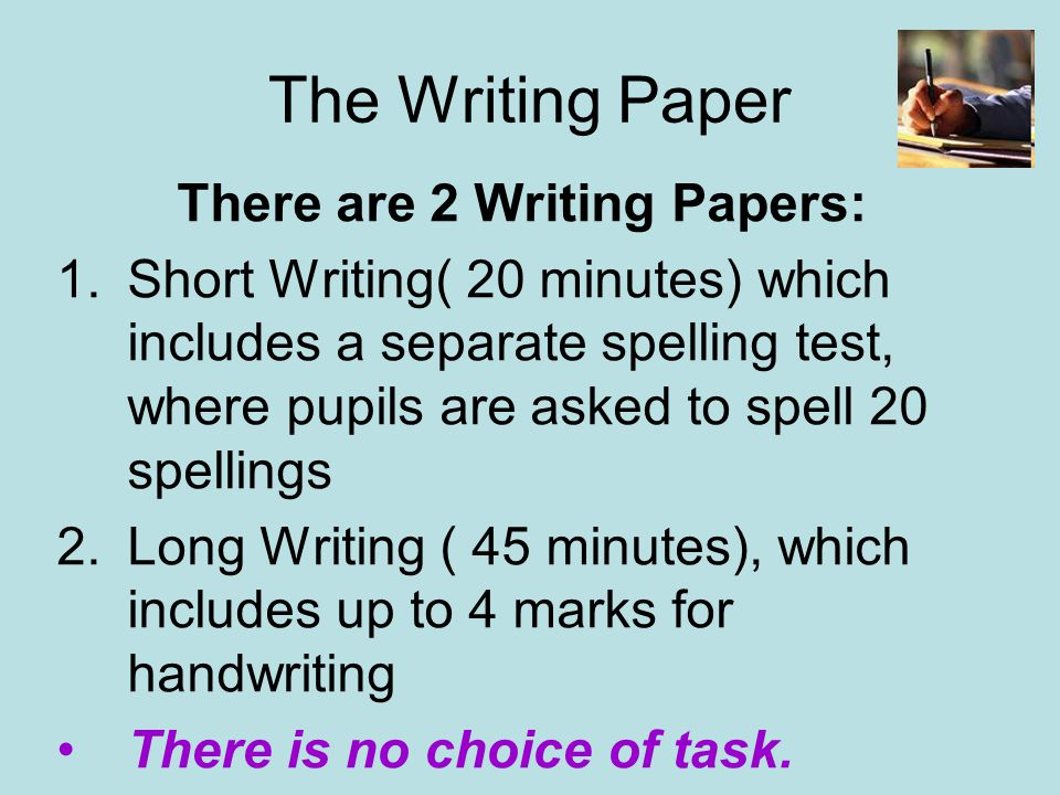 The Writing Paper There are 2 Writing Papers: 1.Short Writing( 20 minutes) which includes a separate spelling test, where pupils are asked to spell 20 spellings 2.Long Writing ( 45 minutes), which includes up to 4 marks for handwriting There is no choice of task.