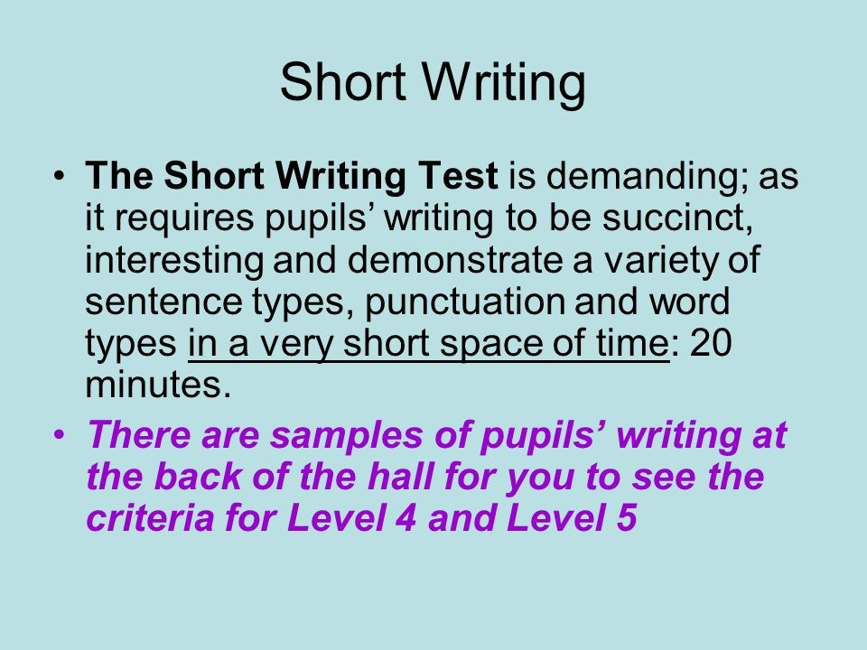 Short Writing The Short Writing Test is demanding; as it requires pupils writing to be succinct, interesting and demonstrate a variety of sentence types, punctuation and word types in a very short space of time: 20 minutes.
