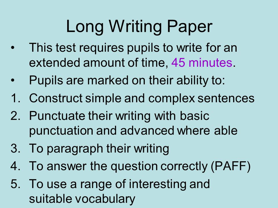 Long Writing Paper This test requires pupils to write for an extended amount of time, 45 minutes.