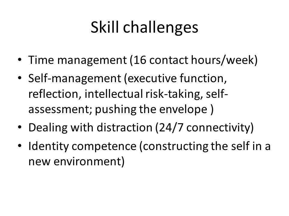 Skill challenges Time management (16 contact hours/week) Self-management (executive function, reflection, intellectual risk-taking, self- assessment; pushing the envelope ) Dealing with distraction (24/7 connectivity) Identity competence (constructing the self in a new environment)