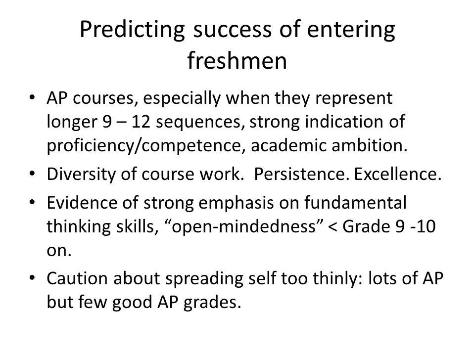 Predicting success of entering freshmen AP courses, especially when they represent longer 9 – 12 sequences, strong indication of proficiency/competence, academic ambition.