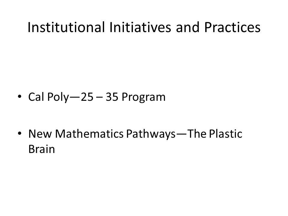 Institutional Initiatives and Practices Cal Poly25 – 35 Program New Mathematics PathwaysThe Plastic Brain