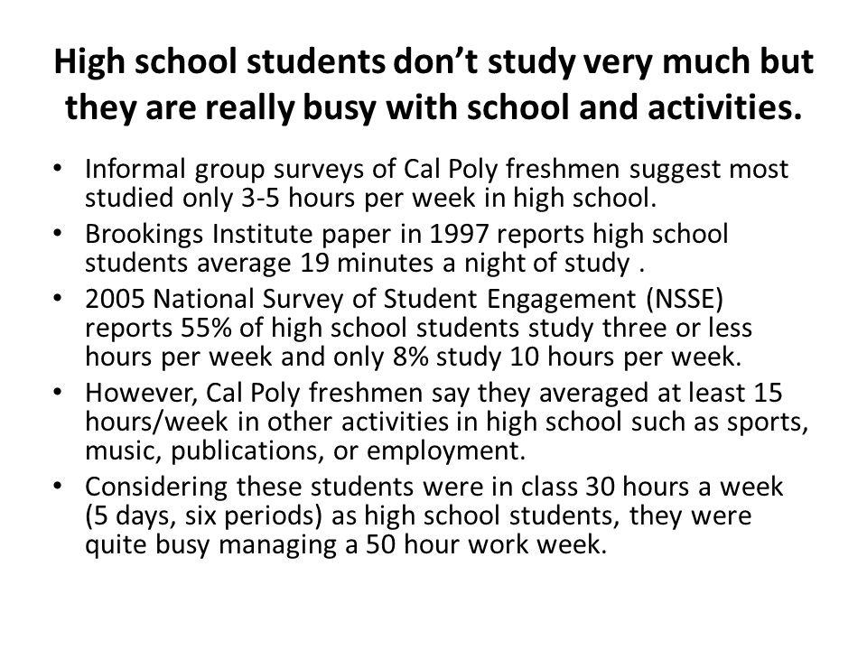 High school students dont study very much but they are really busy with school and activities.
