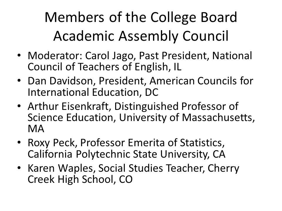 Members of the College Board Academic Assembly Council Moderator: Carol Jago, Past President, National Council of Teachers of English, IL Dan Davidson, President, American Councils for International Education, DC Arthur Eisenkraft, Distinguished Professor of Science Education, University of Massachusetts, MA Roxy Peck, Professor Emerita of Statistics, California Polytechnic State University, CA Karen Waples, Social Studies Teacher, Cherry Creek High School, CO