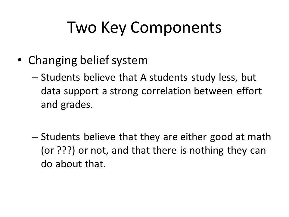 Two Key Components Changing belief system – Students believe that A students study less, but data support a strong correlation between effort and grades.