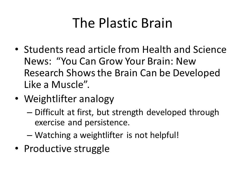The Plastic Brain Students read article from Health and Science News: You Can Grow Your Brain: New Research Shows the Brain Can be Developed Like a Muscle.