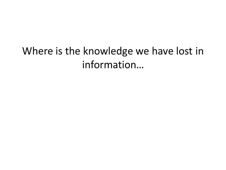 Where is the knowledge we have lost in information…
