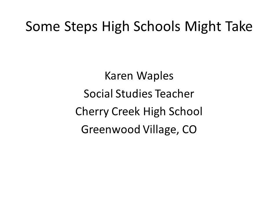 Some Steps High Schools Might Take Karen Waples Social Studies Teacher Cherry Creek High School Greenwood Village, CO