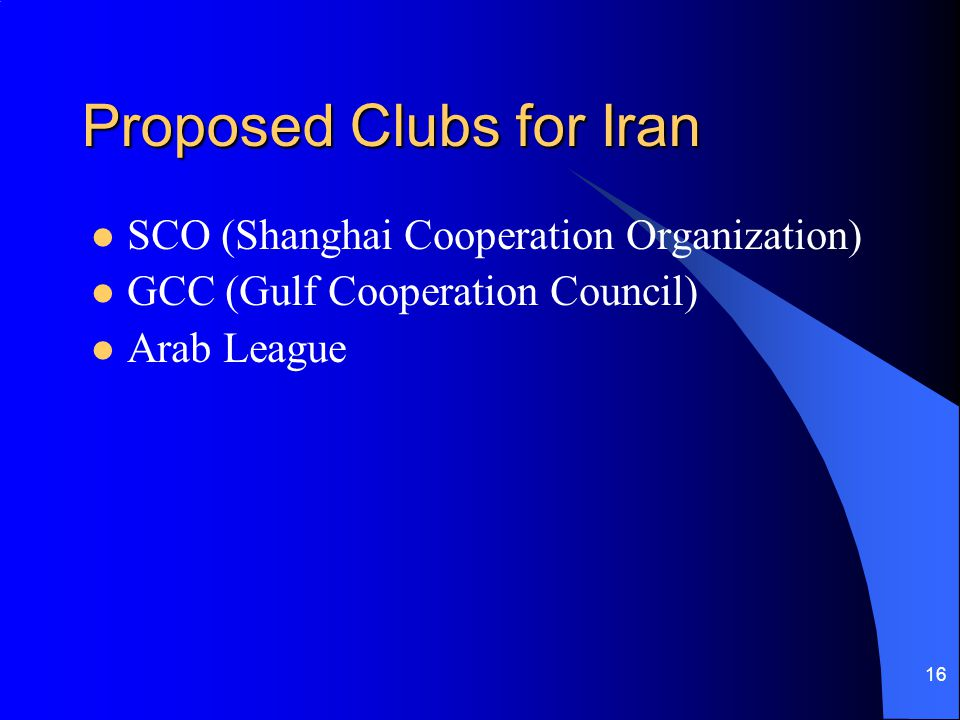 16 Proposed Clubs for Iran SCO (Shanghai Cooperation Organization) GCC (Gulf Cooperation Council) Arab League