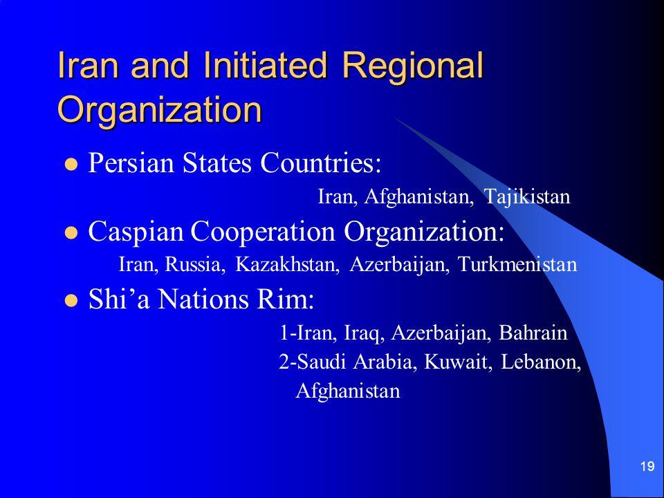 19 Iran and Initiated Regional Organization Persian States Countries: Iran, Afghanistan, Tajikistan Caspian Cooperation Organization: Iran, Russia, Ka