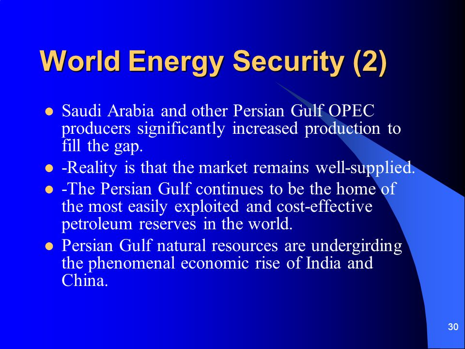 30 World Energy Security (2) Saudi Arabia and other Persian Gulf OPEC producers significantly increased production to fill the gap. -Reality is that t