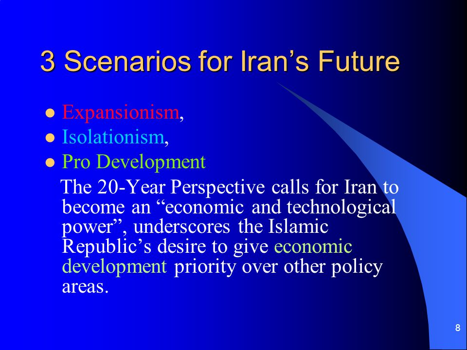 8 3 Scenarios for Irans Future Expansionism, Isolationism, Pro Development The 20-Year Perspective calls for Iran to become an economic and technologi