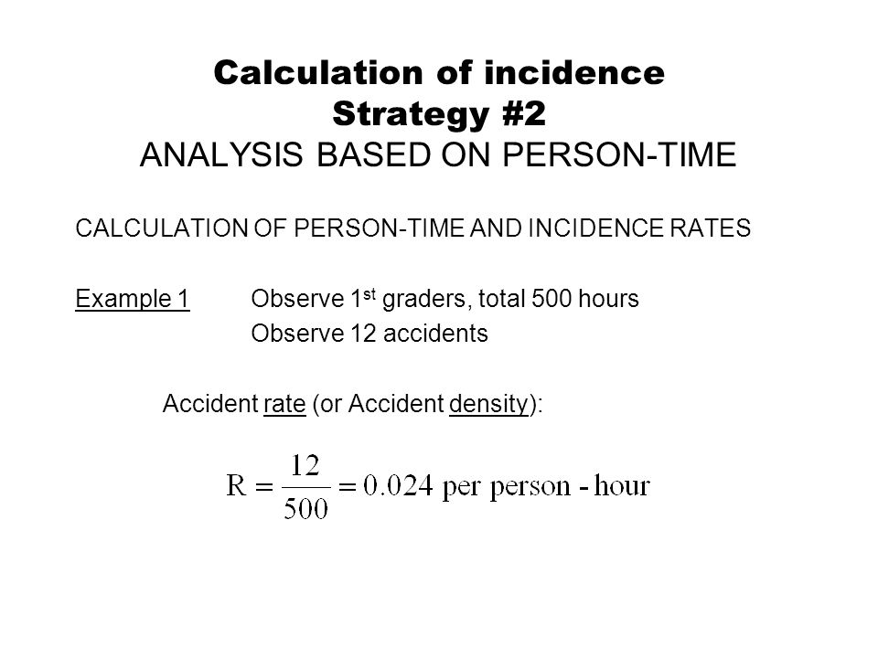 Calculation of incidence Strategy #2 ANALYSIS BASED ON PERSON-TIME CALCULATION OF PERSON-TIME AND INCIDENCE RATES Example 1Observe 1 st graders, total 500 hours Observe 12 accidents Accident rate (or Accident density):