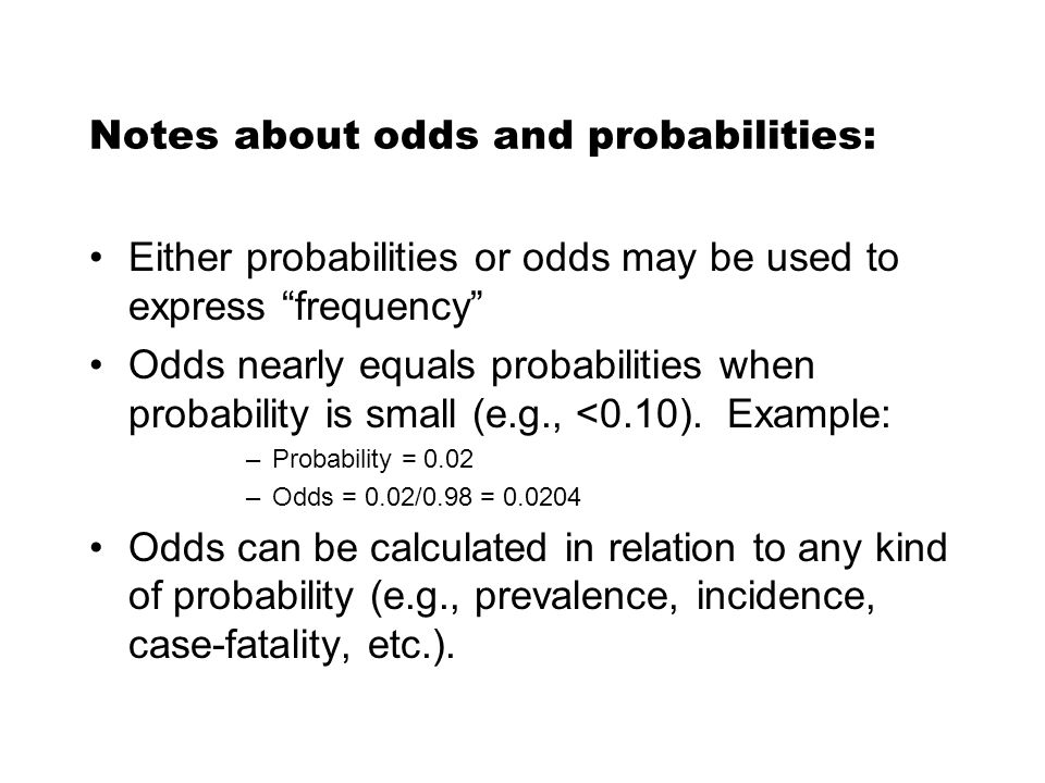 Notes about odds and probabilities: Either probabilities or odds may be used to express frequency Odds nearly equals probabilities when probability is small (e.g., <0.10).