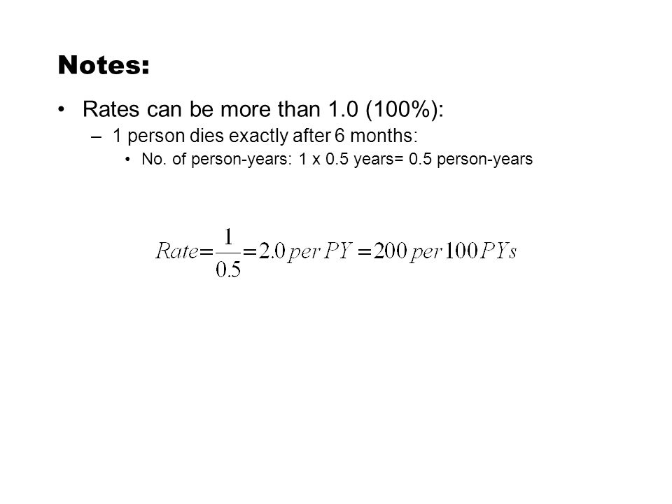 Notes: Rates can be more than 1.0 (100%): –1 person dies exactly after 6 months: No.