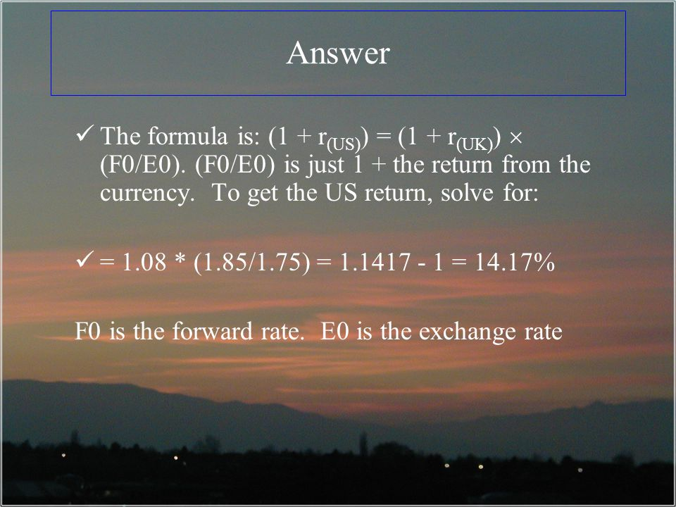 Answer The formula is: (1 + r (US) ) = (1 + r (UK) ) (F0/E0). (F0/E0) is just 1 + the return from the currency. To get the US return, solve for: = 1.0