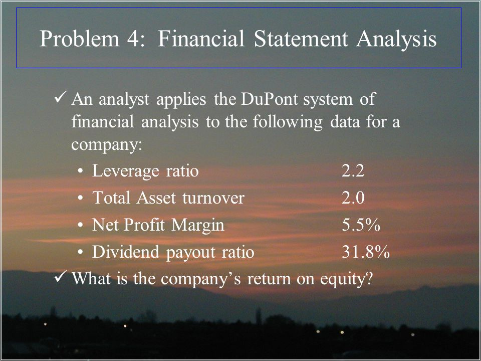 Problem 4: Financial Statement Analysis An analyst applies the DuPont system of financial analysis to the following data for a company: Leverage ratio2.2 Total Asset turnover2.0 Net Profit Margin5.5% Dividend payout ratio31.8% What is the companys return on equity?