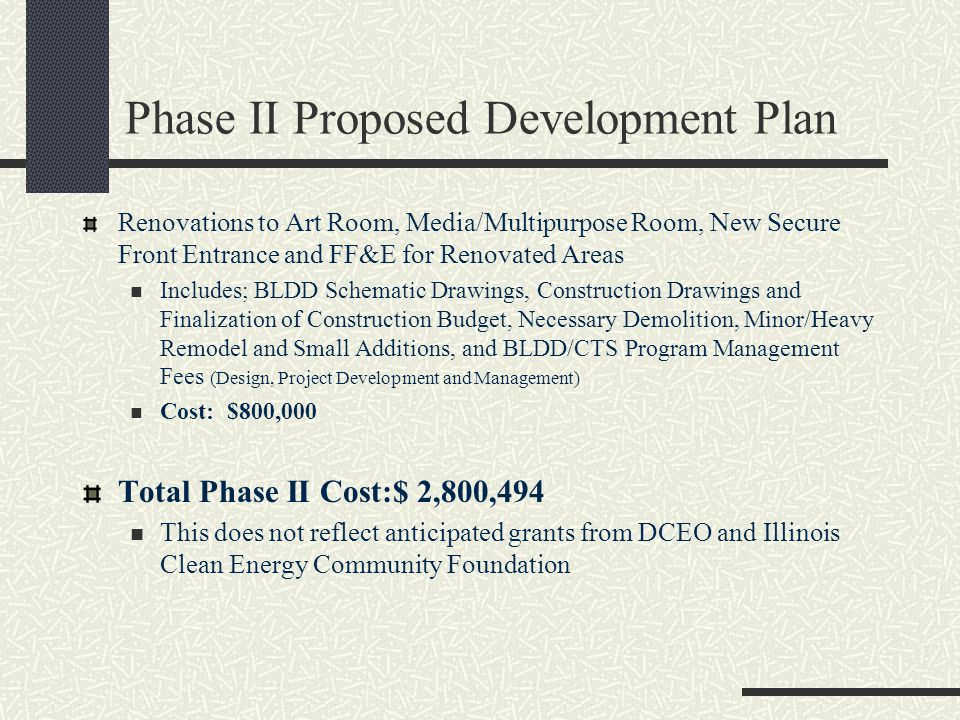 Phase II Proposed Development Plan Renovations to Art Room, Media/Multipurpose Room, New Secure Front Entrance and FF&E for Renovated Areas Includes; BLDD Schematic Drawings, Construction Drawings and Finalization of Construction Budget, Necessary Demolition, Minor/Heavy Remodel and Small Additions, and BLDD/CTS Program Management Fees (Design, Project Development and Management) Cost: $800,000 Total Phase II Cost:$ 2,800,494 This does not reflect anticipated grants from DCEO and Illinois Clean Energy Community Foundation