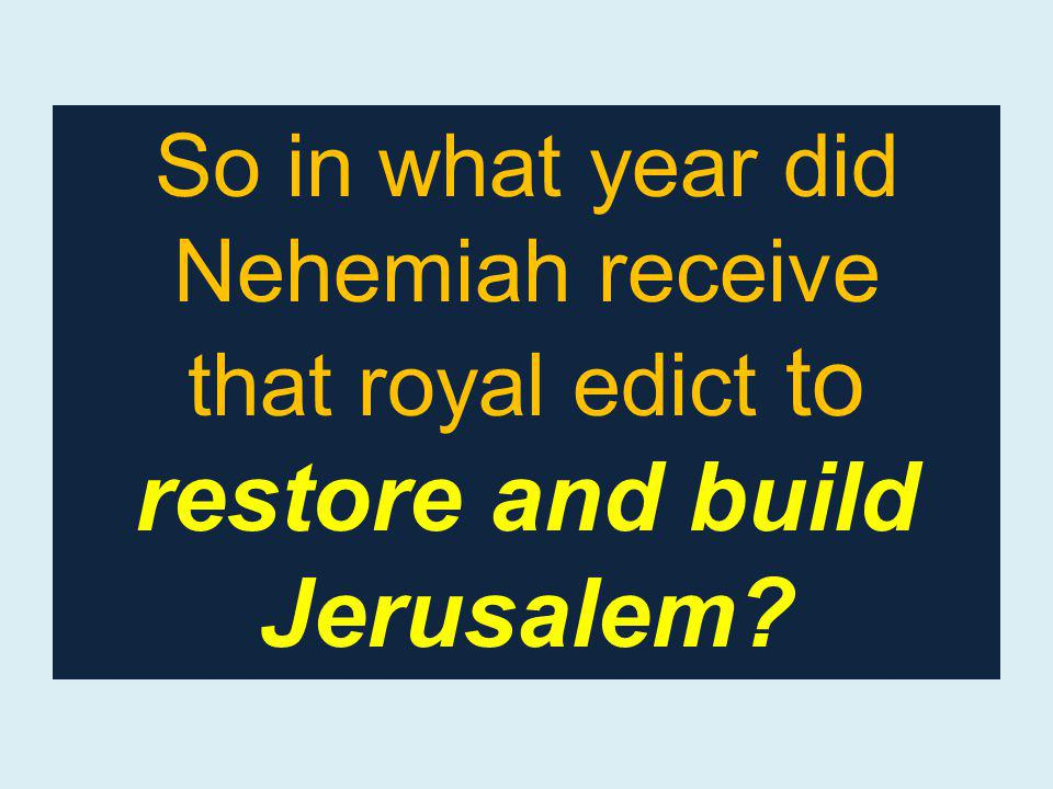 So in what year did Nehemiah receive that royal edict to restore and build Jerusalem